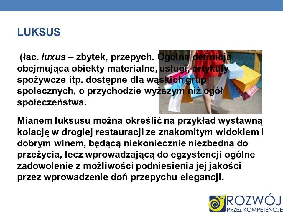 LUKSUS (łac. luxus – zbytek, przepych. Ogólna definicja obejmująca obiekty materialne, usługi, artykuły spożywcze itp. dostępne dla wąskich grup społe