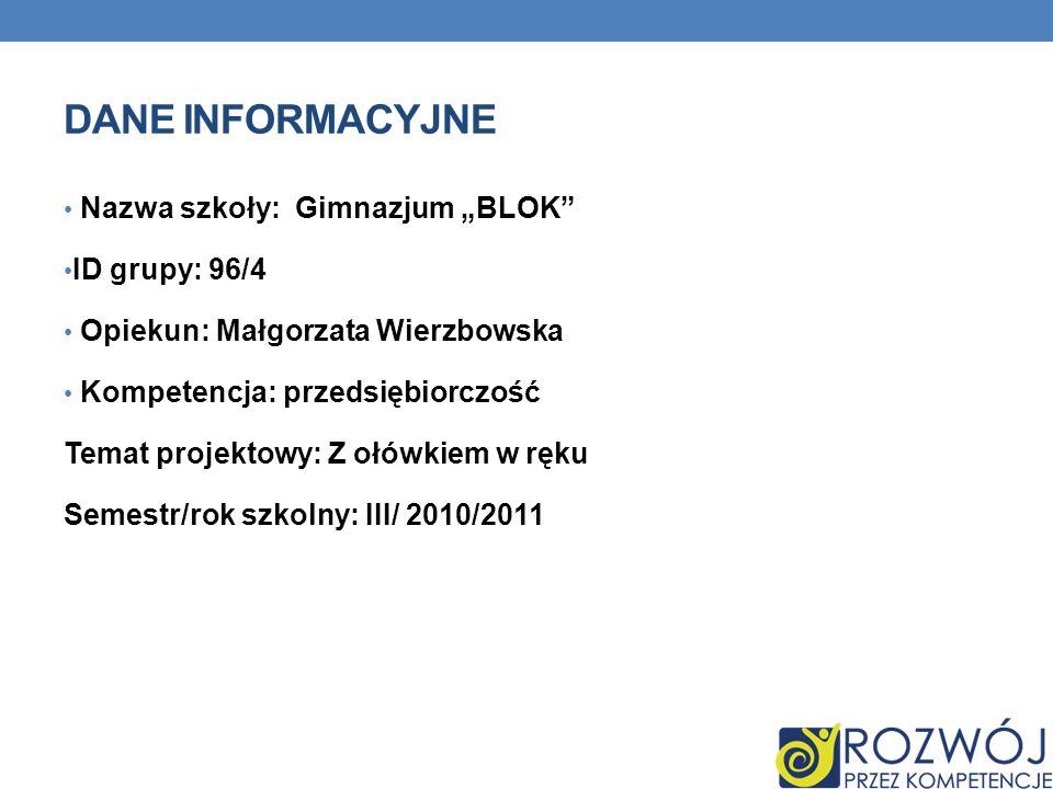 DANE INFORMACYJNE Nazwa szkoły: Gimnazjum BLOK ID grupy: 96/4 Opiekun: Małgorzata Wierzbowska Kompetencja: przedsiębiorczość Temat projektowy: Z ołówkiem w ręku Semestr/rok szkolny: III/ 2010/2011