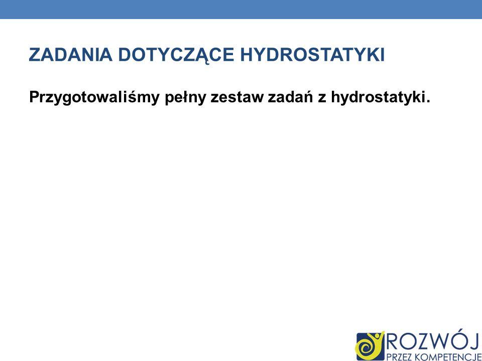 ZADANIA DOTYCZĄCE HYDROSTATYKI Przygotowaliśmy pełny zestaw zadań z hydrostatyki.