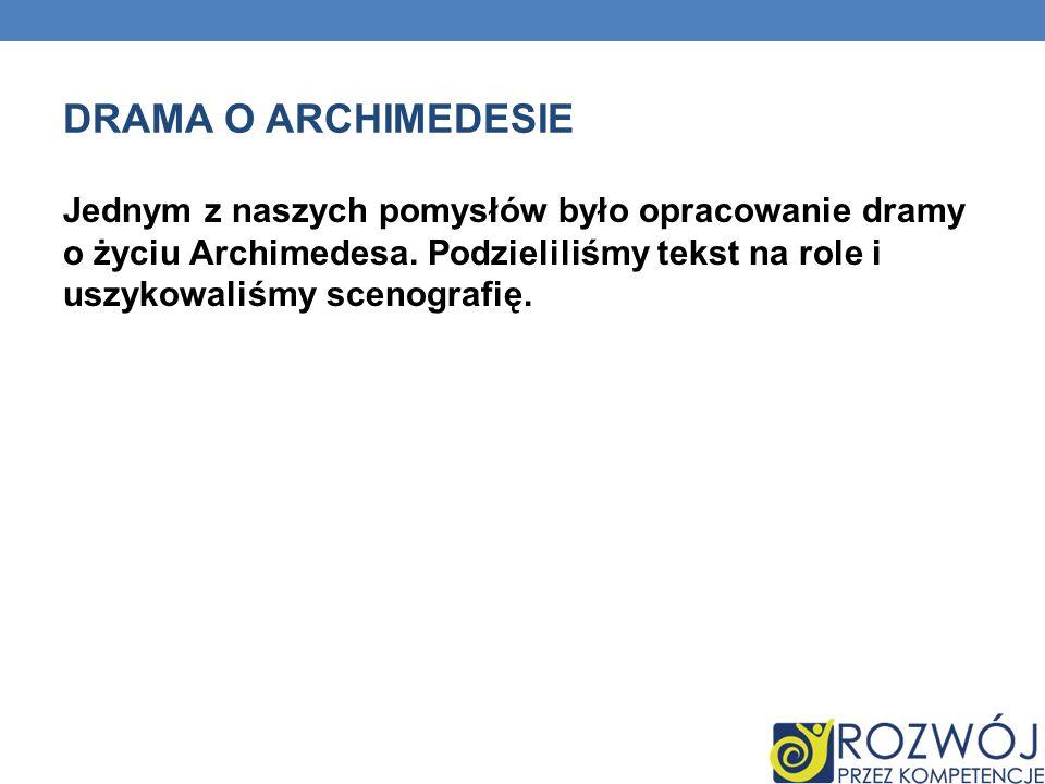 DRAMA O ARCHIMEDESIE Jednym z naszych pomysłów było opracowanie dramy o życiu Archimedesa.