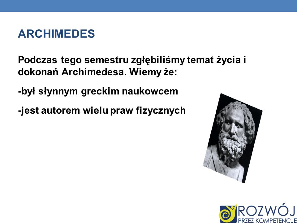 ARCHIMEDES Podczas tego semestru zgłębiliśmy temat życia i dokonań Archimedesa.
