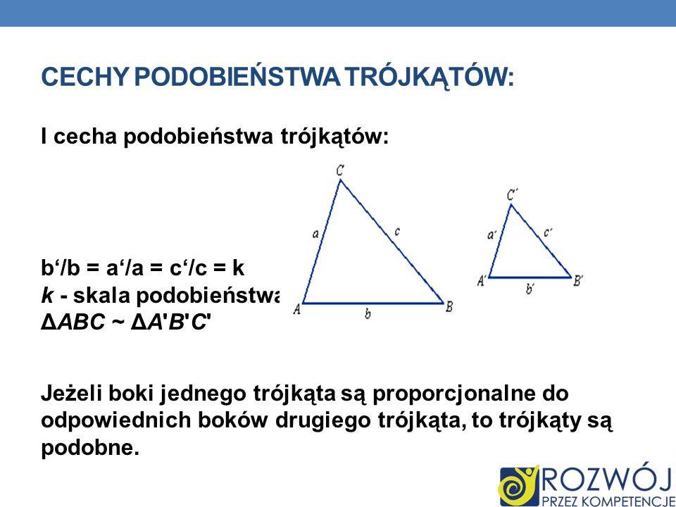 CECHY PODOBIEŃSTWA TRÓJKĄTÓW: I cecha podobieństwa trójkątów: b/b = a/a = c/c = k k - skala podobieństwa ΔABC ~ ΔA'B'C' Jeżeli boki jednego trójkąta s