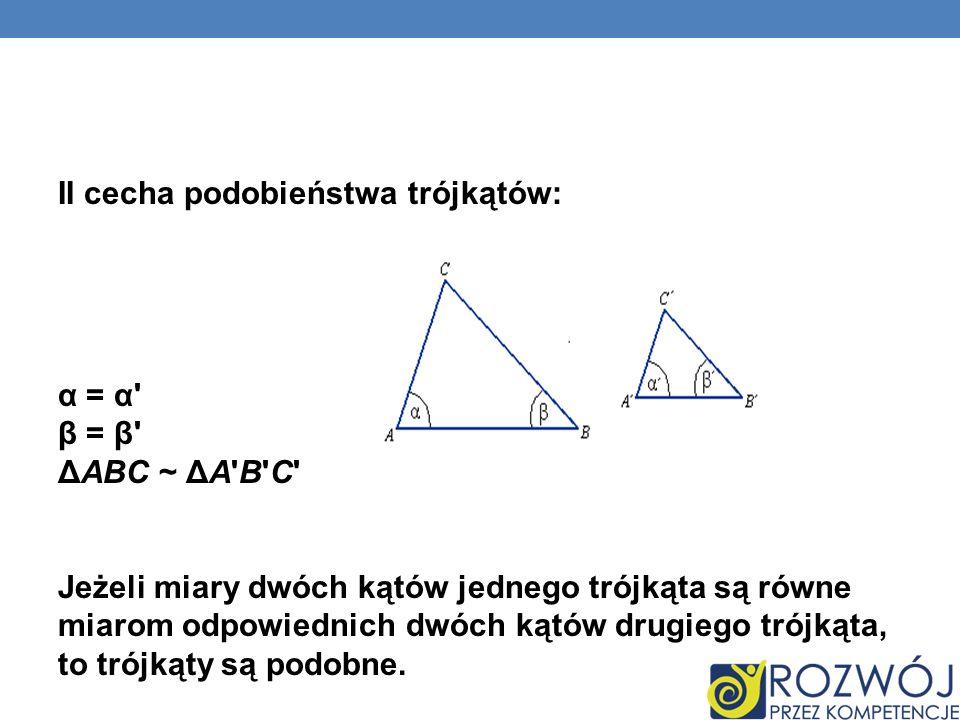 II cecha podobieństwa trójkątów: α = α' β = β' ΔABC ~ ΔA'B'C' Jeżeli miary dwóch kątów jednego trójkąta są równe miarom odpowiednich dwóch kątów drugi