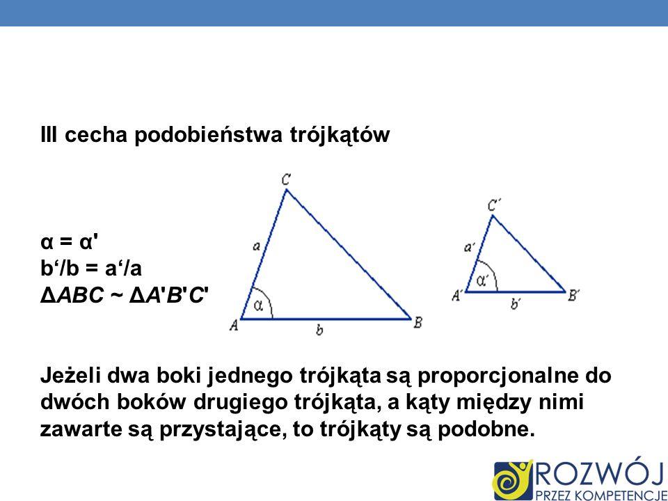 III cecha podobieństwa trójkątów α = α' b/b = a/a ΔABC ~ ΔA'B'C' Jeżeli dwa boki jednego trójkąta są proporcjonalne do dwóch boków drugiego trójkąta,