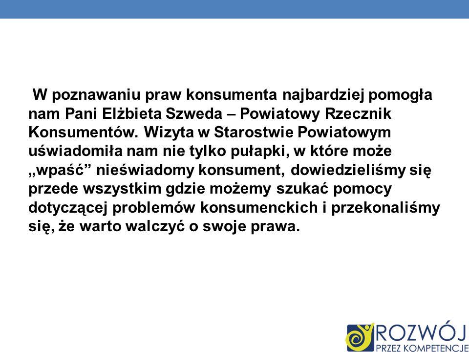 W poznawaniu praw konsumenta najbardziej pomogła nam Pani Elżbieta Szweda – Powiatowy Rzecznik Konsumentów. Wizyta w Starostwie Powiatowym uświadomiła
