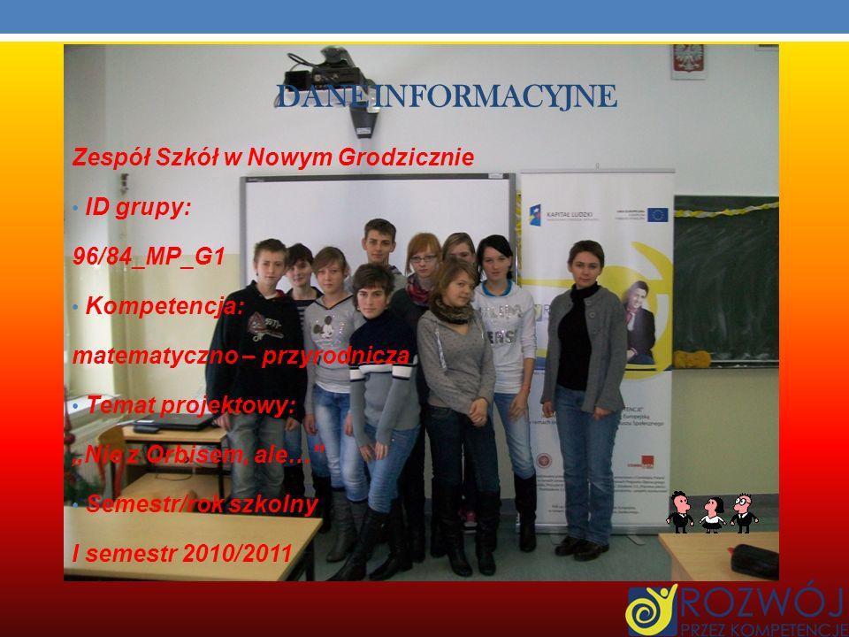 DANE INFORMACYJNE Zespół Szkół w Nowym Grodzicznie ID grupy: 96/84_MP_G1 Kompetencja: matematyczno – przyrodnicza Temat projektowy: Nie z Orbisem, ale… Semestr/rok szkolny I semestr 2010/2011