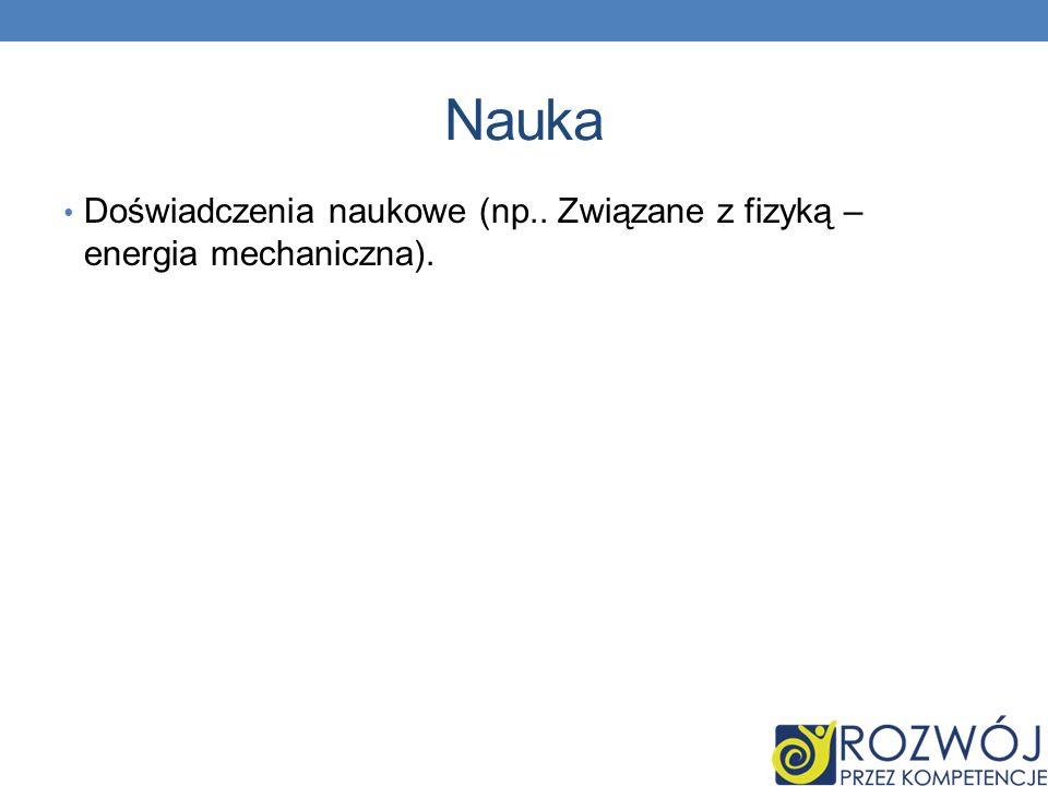 Nauka Doświadczenia naukowe (np.. Związane z fizyką – energia mechaniczna).