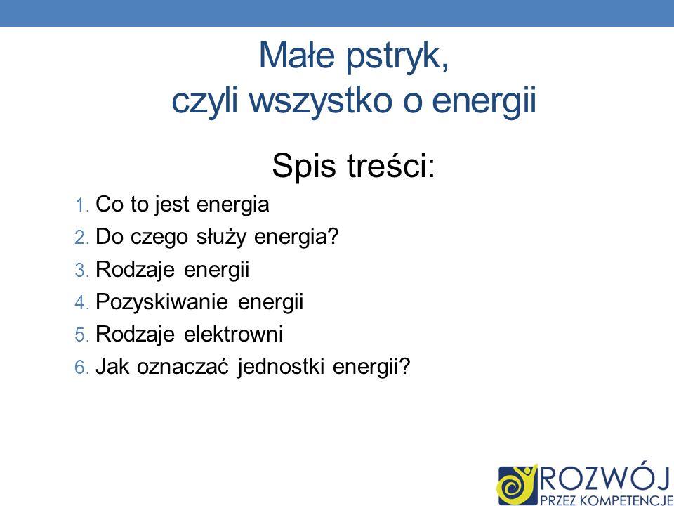 Małe pstryk, czyli wszystko o energii Spis treści: 1. Co to jest energia 2. Do czego służy energia? 3. Rodzaje energii 4. Pozyskiwanie energii 5. Rodz