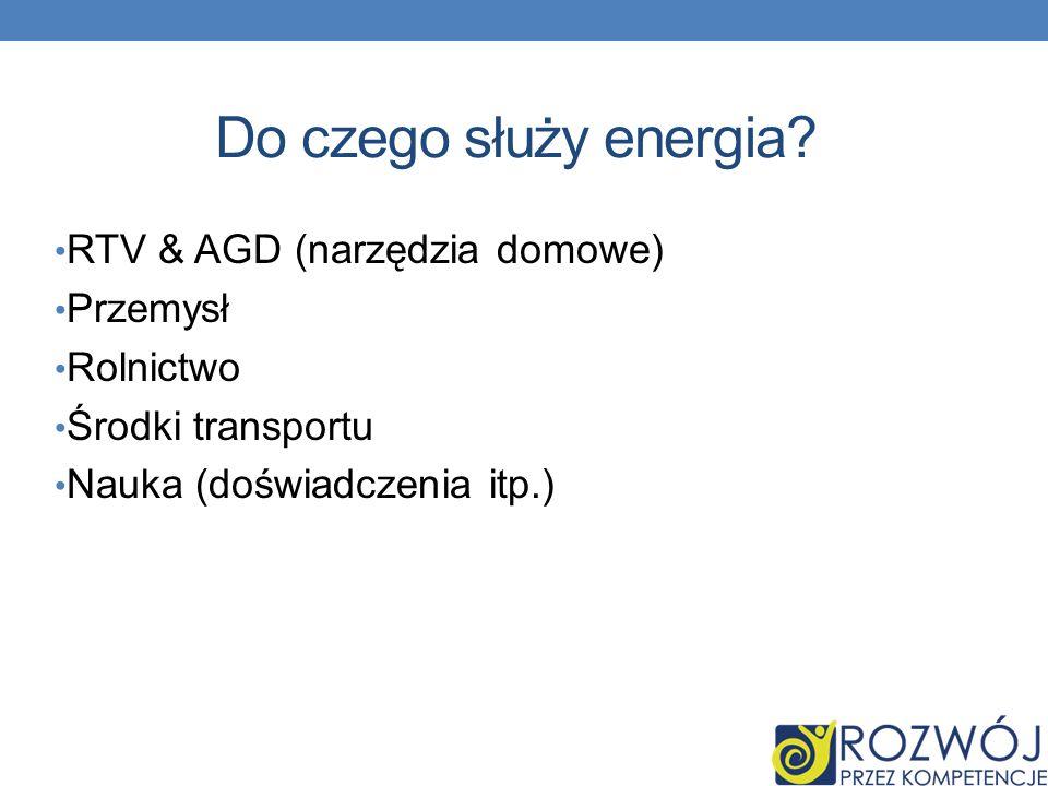 Do czego służy energia? RTV & AGD (narzędzia domowe) Przemysł Rolnictwo Środki transportu Nauka (doświadczenia itp.)