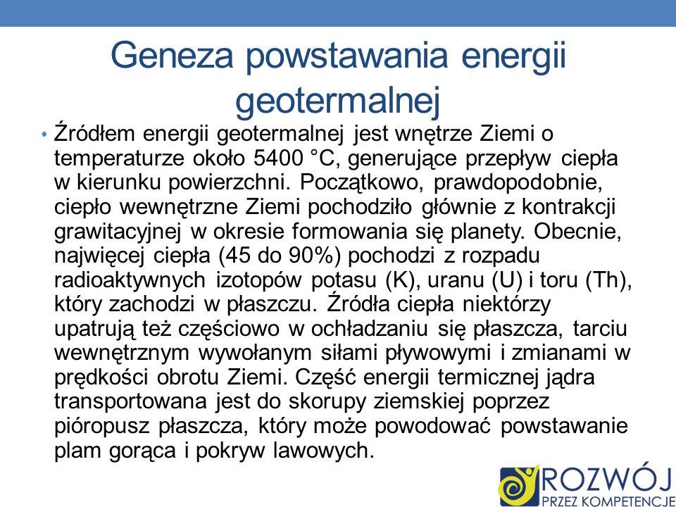 Geneza powstawania energii geotermalnej Źródłem energii geotermalnej jest wnętrze Ziemi o temperaturze około 5400 °C, generujące przepływ ciepła w kie