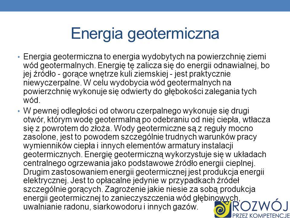 Energia geotermiczna Energia geotermiczna to energia wydobytych na powierzchnię ziemi wód geotermalnych. Energię tę zalicza się do energii odnawialnej