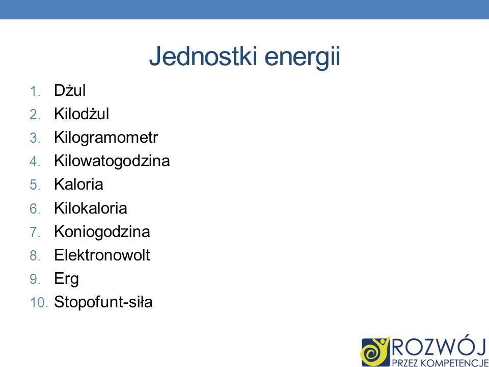 Jednostki energii 1. Dżul 2. Kilodżul 3. Kilogramometr 4. Kilowatogodzina 5. Kaloria 6. Kilokaloria 7. Koniogodzina 8. Elektronowolt 9. Erg 10. Stopof