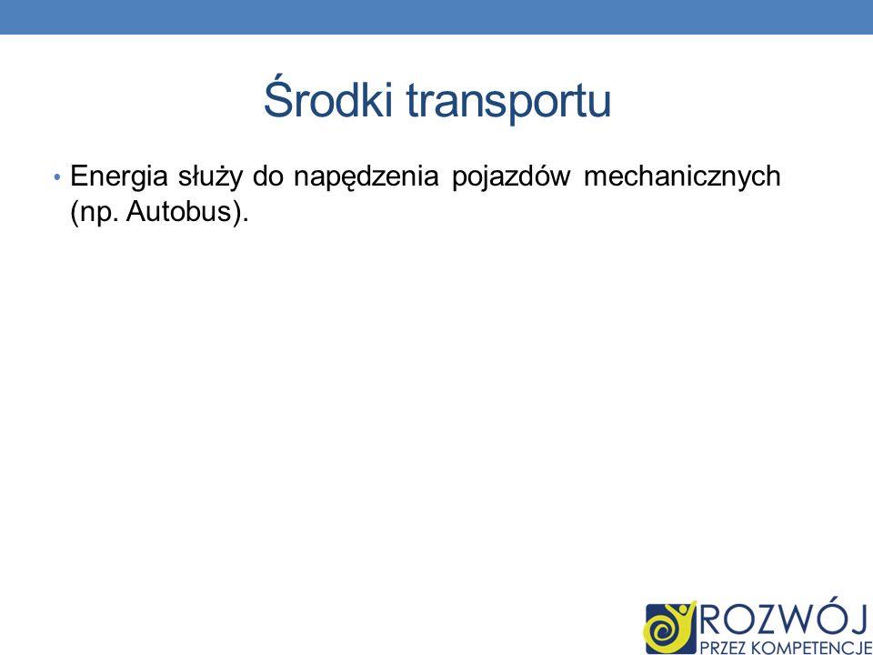 Środki transportu Energia służy do napędzenia pojazdów mechanicznych (np. Autobus).