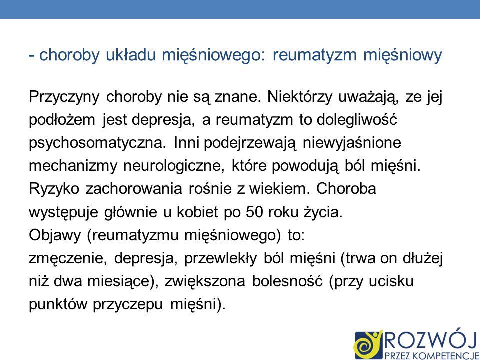 - choroby układu mięśniowego: reumatyzm mięśniowy Przyczyny choroby nie są znane. Niektórzy uważają, ze jej podłożem jest depresja, a reumatyzm to dol