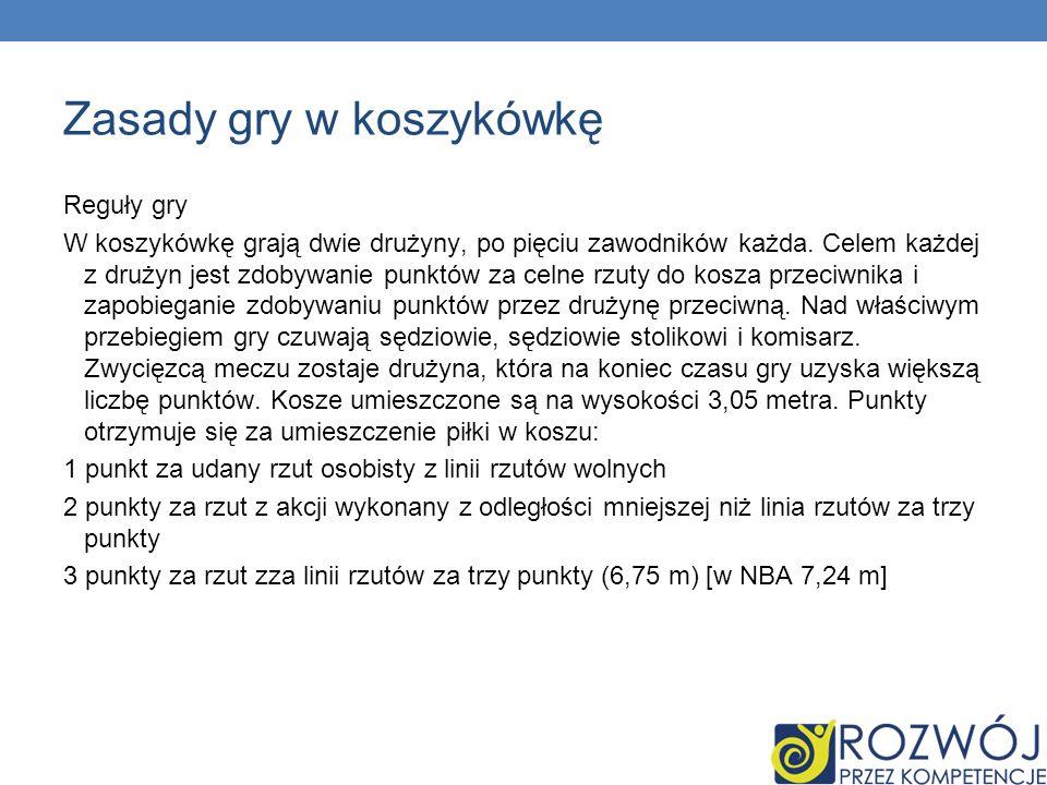 Zasady gry w koszykówkę Reguły gry W koszykówkę grają dwie drużyny, po pięciu zawodników każda. Celem każdej z drużyn jest zdobywanie punktów za celne