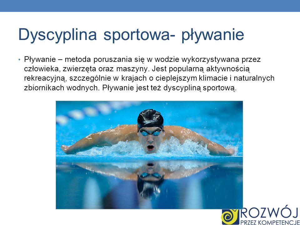 Dyscyplina sportowa- pływanie Pływanie – metoda poruszania się w wodzie wykorzystywana przez człowieka, zwierzęta oraz maszyny. Jest popularną aktywno