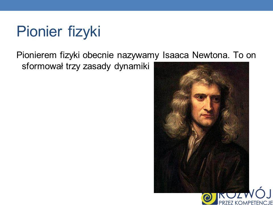 Pionier fizyki Pionierem fizyki obecnie nazywamy Isaaca Newtona. To on sformował trzy zasady dynamiki
