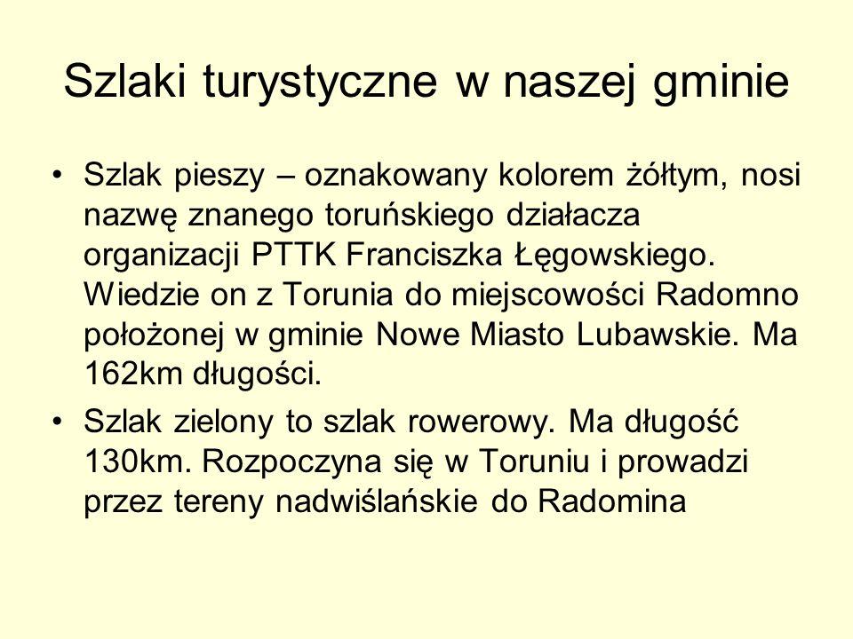 Szlaki turystyczne w naszej gminie Szlak pieszy – oznakowany kolorem żółtym, nosi nazwę znanego toruńskiego działacza organizacji PTTK Franciszka Łęgo