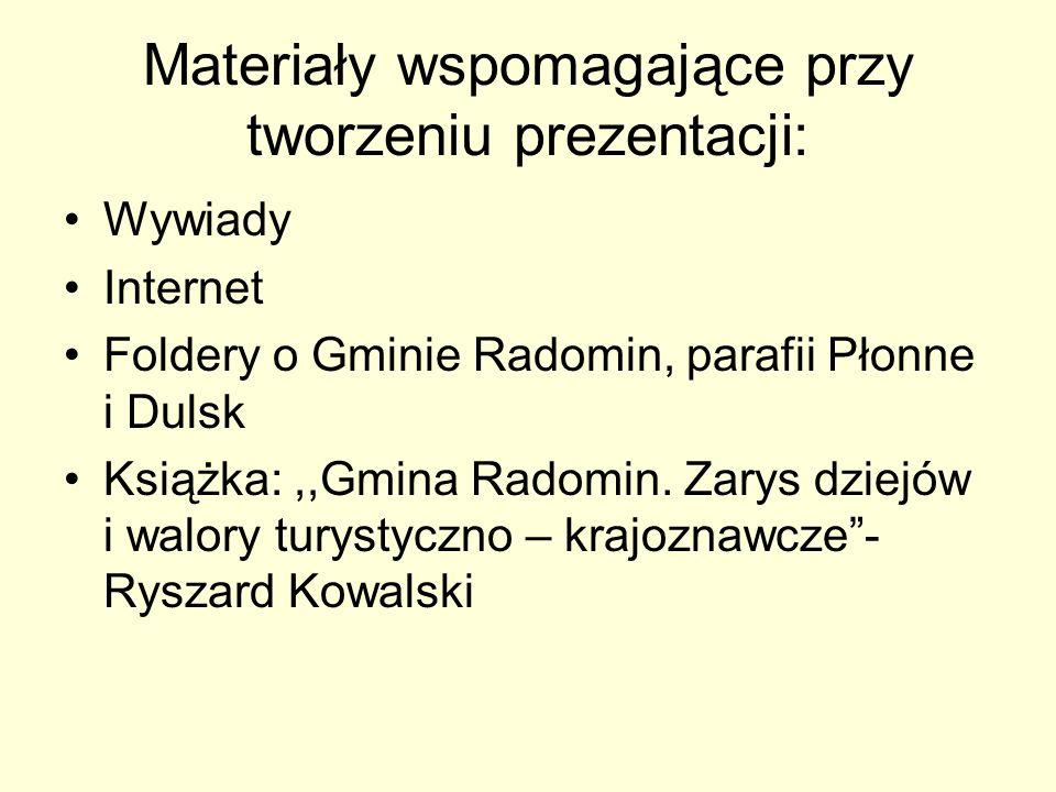 Materiały wspomagające przy tworzeniu prezentacji: Wywiady Internet Foldery o Gminie Radomin, parafii Płonne i Dulsk Książka:,,Gmina Radomin. Zarys dz
