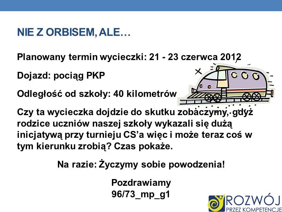 NIE Z ORBISEM, ALE… Planowany termin wycieczki: 21 - 23 czerwca 2012 Dojazd: pociąg PKP Odległość od szkoły: 40 kilometrów Czy ta wycieczka dojdzie do