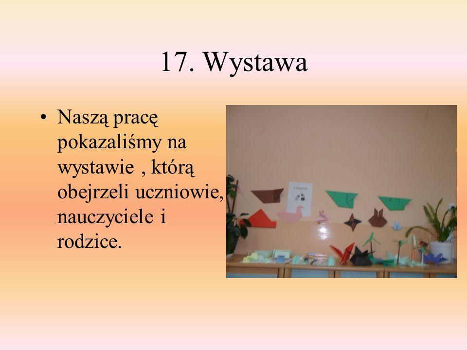 17. Wystawa Naszą pracę pokazaliśmy na wystawie, którą obejrzeli uczniowie, nauczyciele i rodzice.