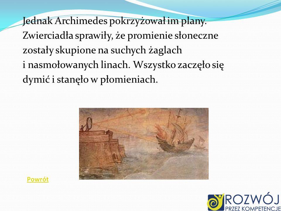 Jednak Archimedes pokrzyżował im plany. Zwierciadła sprawiły, że promienie słoneczne zostały skupione na suchych żaglach i nasmołowanych linach. Wszys