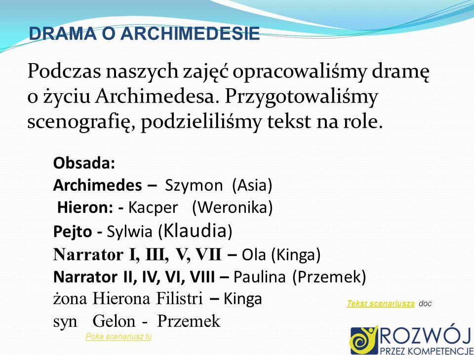 DRAMA O ARCHIMEDESIE Podczas naszych zajęć opracowaliśmy dramę o życiu Archimedesa. Przygotowaliśmy scenografię, podzieliliśmy tekst na role. Obsada: