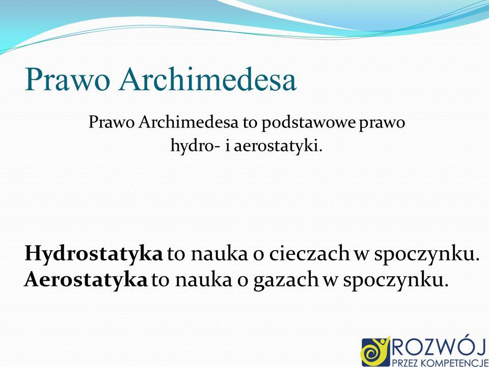 Prawo Archimedesa Prawo Archimedesa to podstawowe prawo hydro- i aerostatyki. Hydrostatyka to nauka o cieczach w spoczynku. Aerostatyka to nauka o gaz