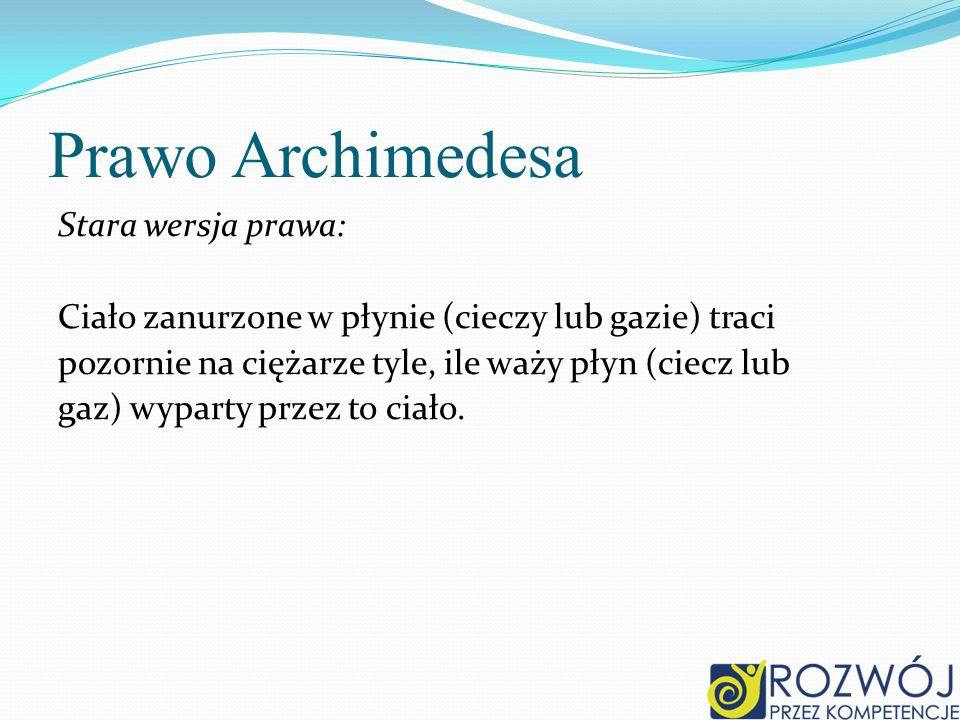 Prawo Archimedesa Stara wersja prawa: Ciało zanurzone w płynie (cieczy lub gazie) traci pozornie na ciężarze tyle, ile waży płyn (ciecz lub gaz) wypar