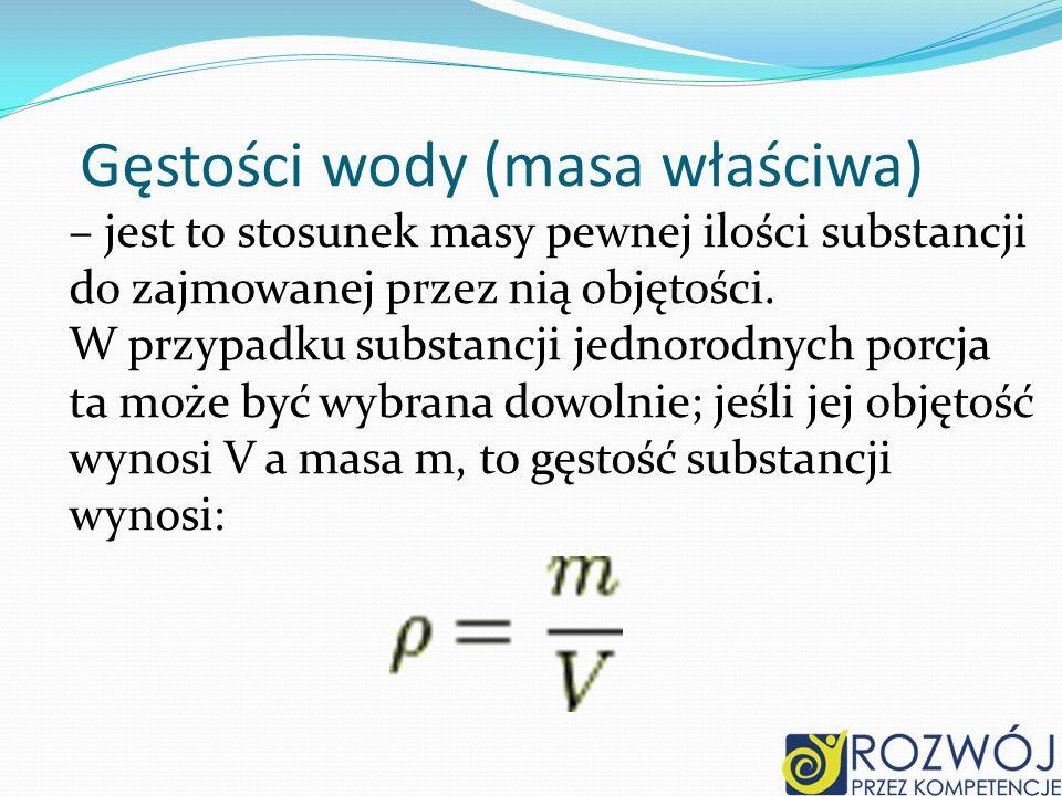 Gęstości wody (masa właściwa) – jest to stosunek masy pewnej ilości substancji do zajmowanej przez nią objętości. W przypadku substancji jednorodnych