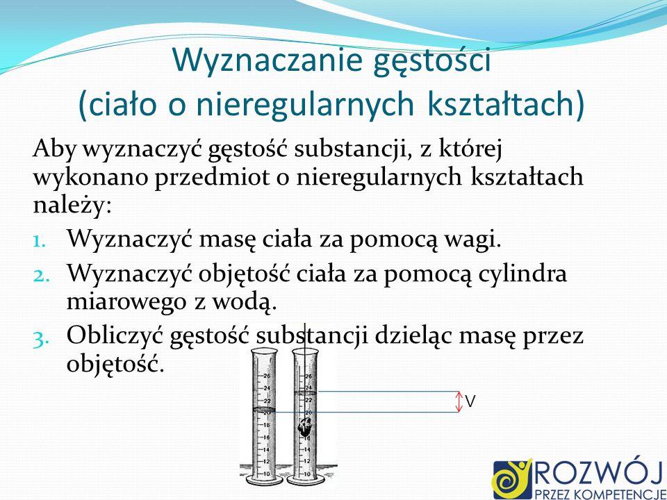 Wyznaczanie gęstości (ciało o nieregularnych kształtach) Aby wyznaczyć gęstość substancji, z której wykonano przedmiot o nieregularnych kształtach nal