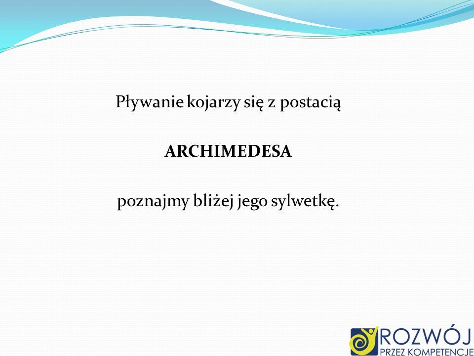 Pływanie kojarzy się z postacią ARCHIMEDESA poznajmy bliżej jego sylwetkę.