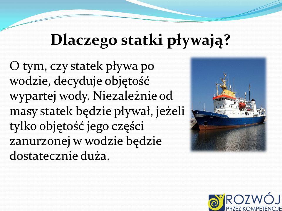 Dlaczego statki pływają? O tym, czy statek pływa po wodzie, decyduje objętość wypartej wody. Niezależnie od masy statek będzie pływał, jeżeli tylko ob