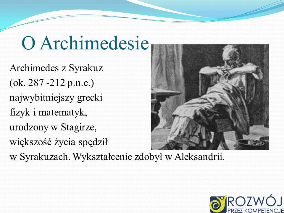 O Archimedesie Archimedes z Syrakuz (ok. 287 -212 p.n.e.) najwybitniejszy grecki fizyk i matematyk, urodzony w Stagirze, większość życia spędził w Syr