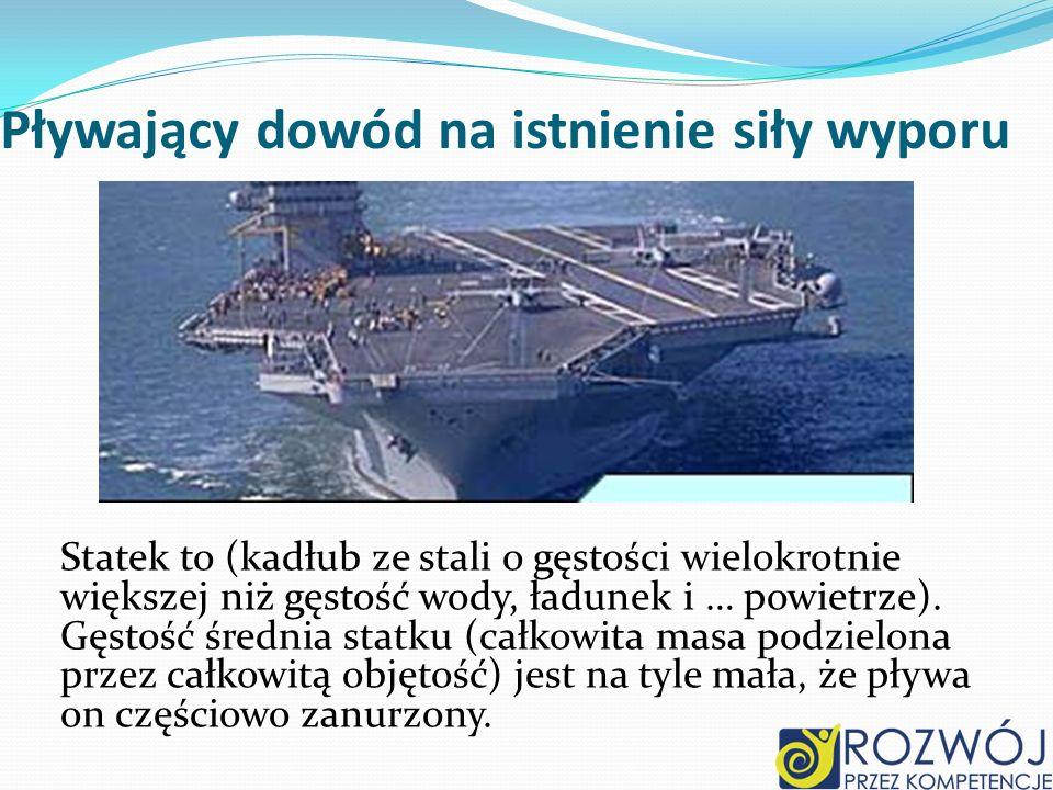 Pływający dowód na istnienie siły wyporu Statek to (kadłub ze stali o gęstości wielokrotnie większej niż gęstość wody, ładunek i … powietrze). Gęstość
