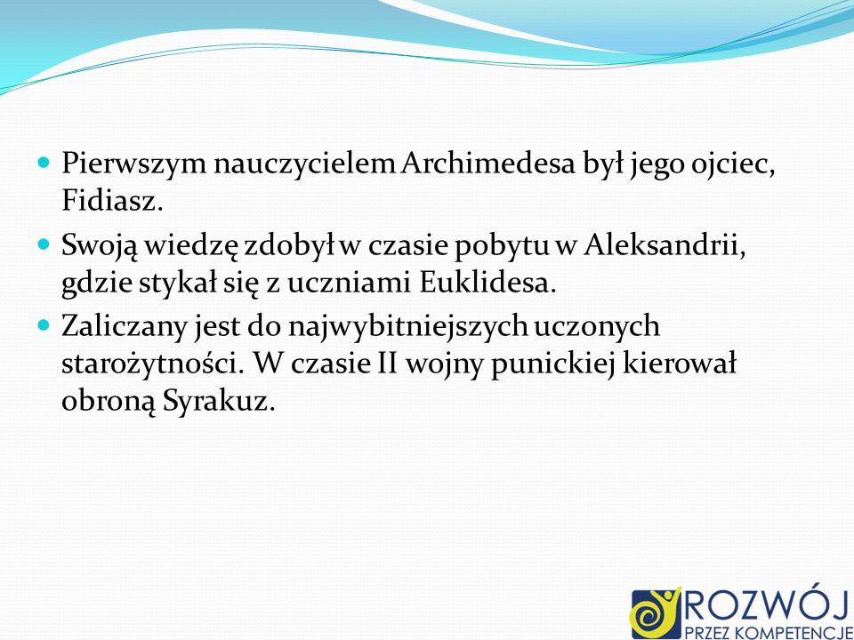 Pierwszym nauczycielem Archimedesa był jego ojciec, Fidiasz. Swoją wiedzę zdobył w czasie pobytu w Aleksandrii, gdzie stykał się z uczniami Euklidesa.
