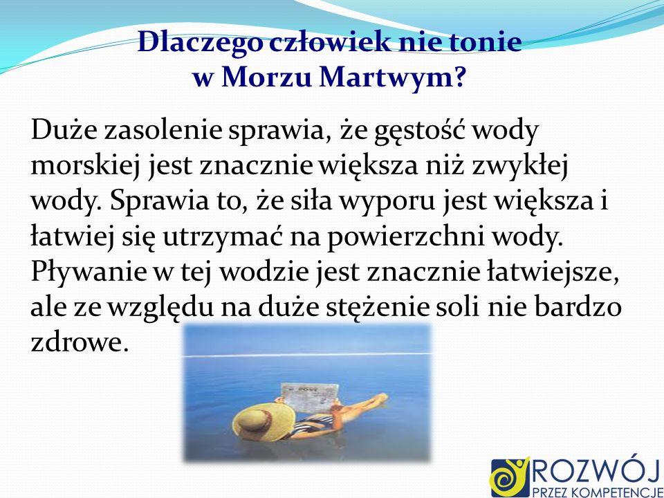 Dlaczego człowiek nie tonie w Morzu Martwym? Duże zasolenie sprawia, że gęstość wody morskiej jest znacznie większa niż zwykłej wody. Sprawia to, że s