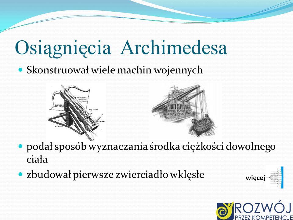 Osiągnięcia Archimedesa Skonstruował wiele machin wojennych podał sposób wyznaczania środka ciężkości dowolnego ciała zbudował pierwsze zwierciadło wk
