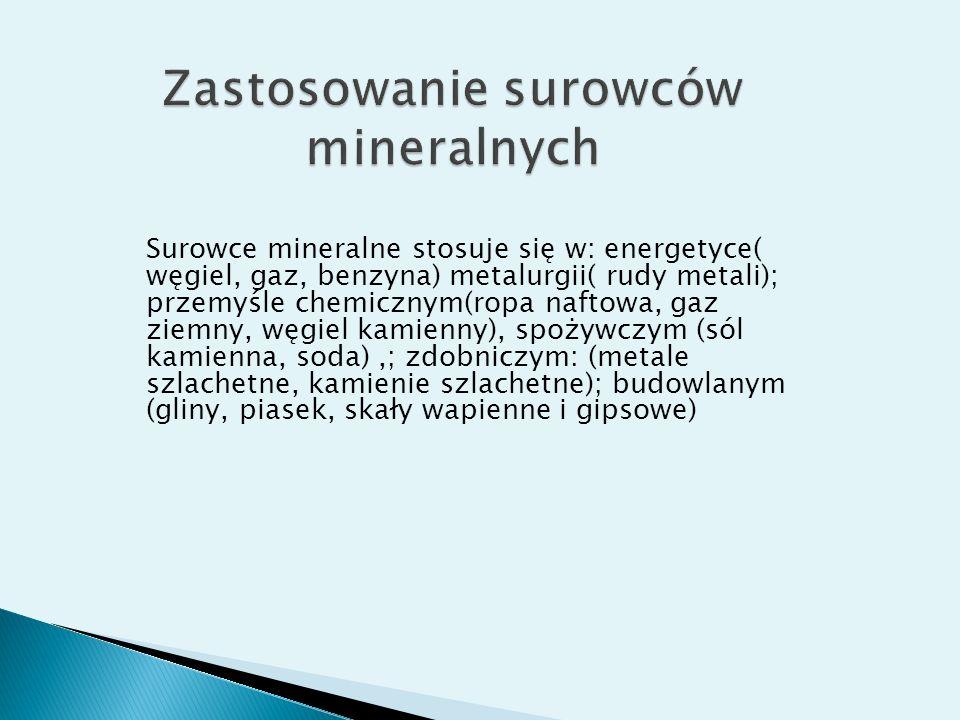 Surowce mineralne stosuje się w: energetyce( węgiel, gaz, benzyna) metalurgii( rudy metali); przemyśle chemicznym(ropa naftowa, gaz ziemny, węgiel kam