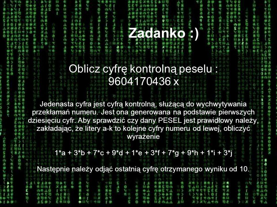 Zadanko :) Oblicz cyfrę kontrolną peselu : 9604170436 x Jedenasta cyfra jest cyfrą kontrolną, służącą do wychwytywania przekłamań numeru. Jest ona gen