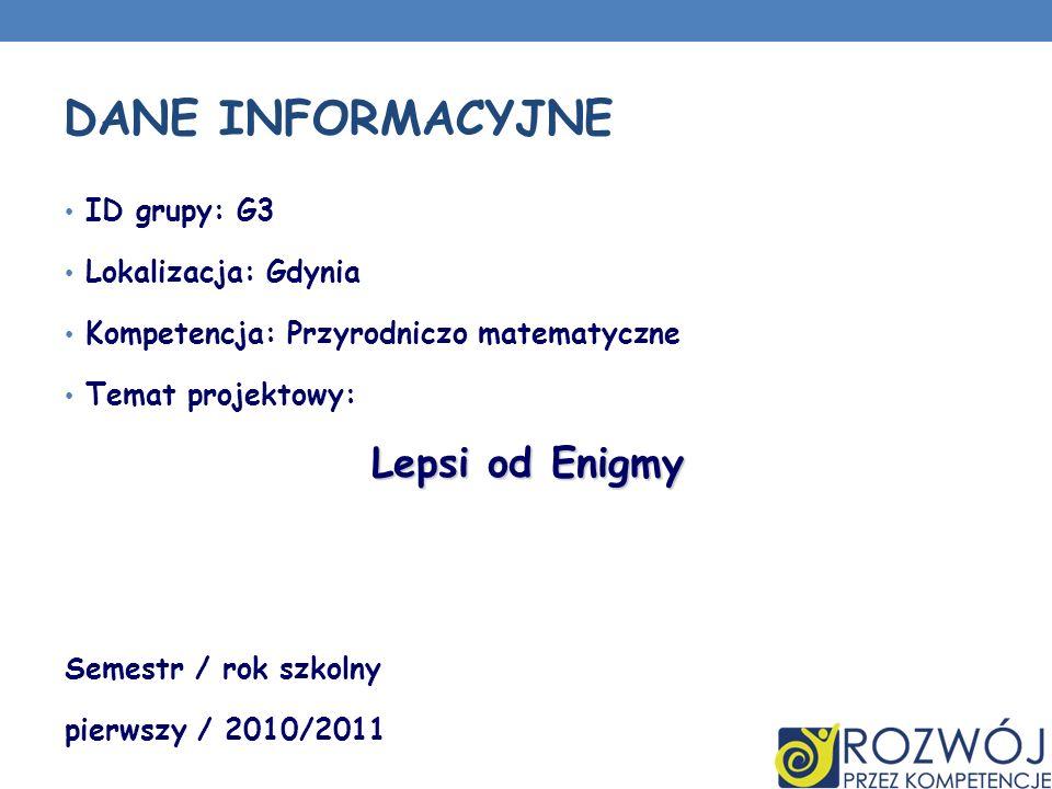 ID grupy: G3 Lokalizacja: Gdynia Kompetencja: Przyrodniczo matematyczne Temat projektowy: Lepsi od Enigmy Semestr / rok szkolny pierwszy / 2010/2011 D