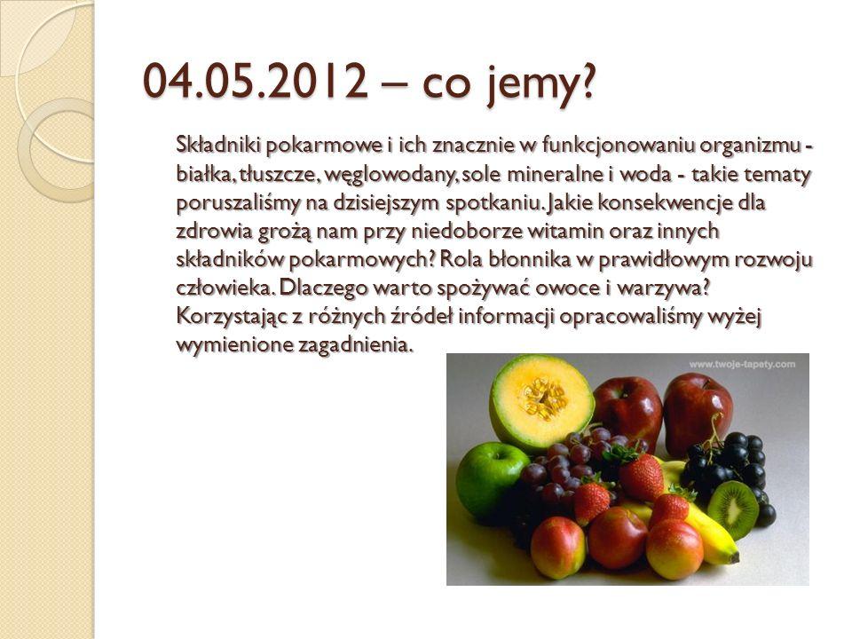 04.05.2012 – co jemy? Składniki pokarmowe i ich znacznie w funkcjonowaniu organizmu - białka, tłuszcze, węglowodany, sole mineralne i woda - takie tem