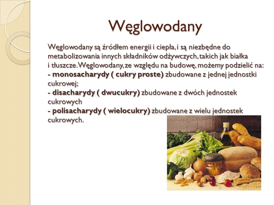 Węglowodany Węglowodany są źródłem energii i ciepła, i są niezbędne do metabolizowania innych składników odżywczych, takich jak białka i tłuszcze. Węg
