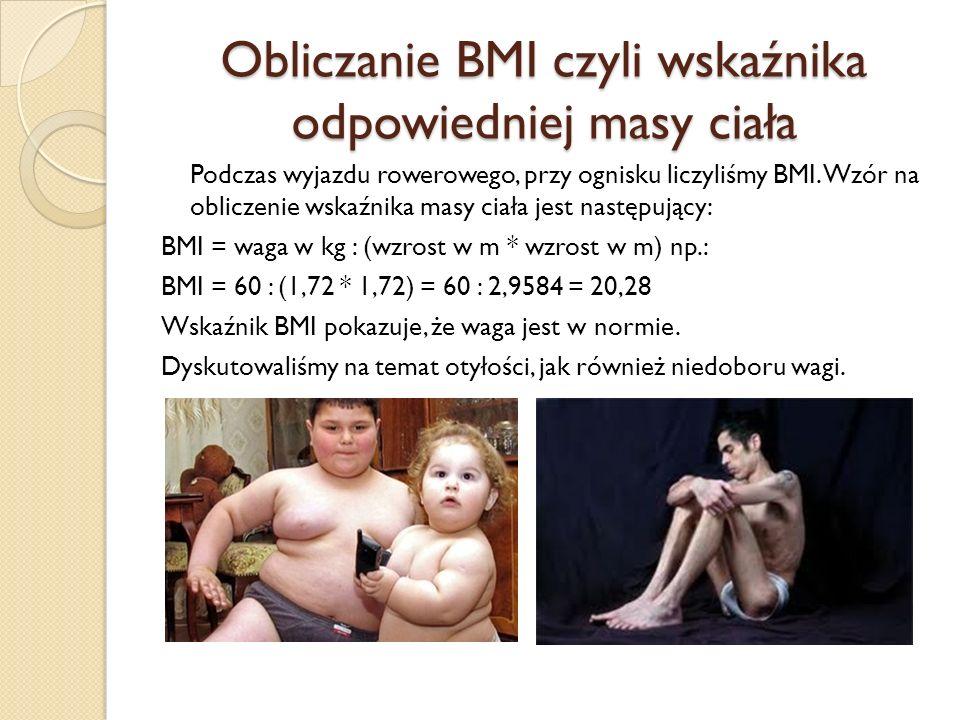 Obliczanie BMI czyli wskaźnika odpowiedniej masy ciała Podczas wyjazdu rowerowego, przy ognisku liczyliśmy BMI. Wzór na obliczenie wskaźnika masy ciał