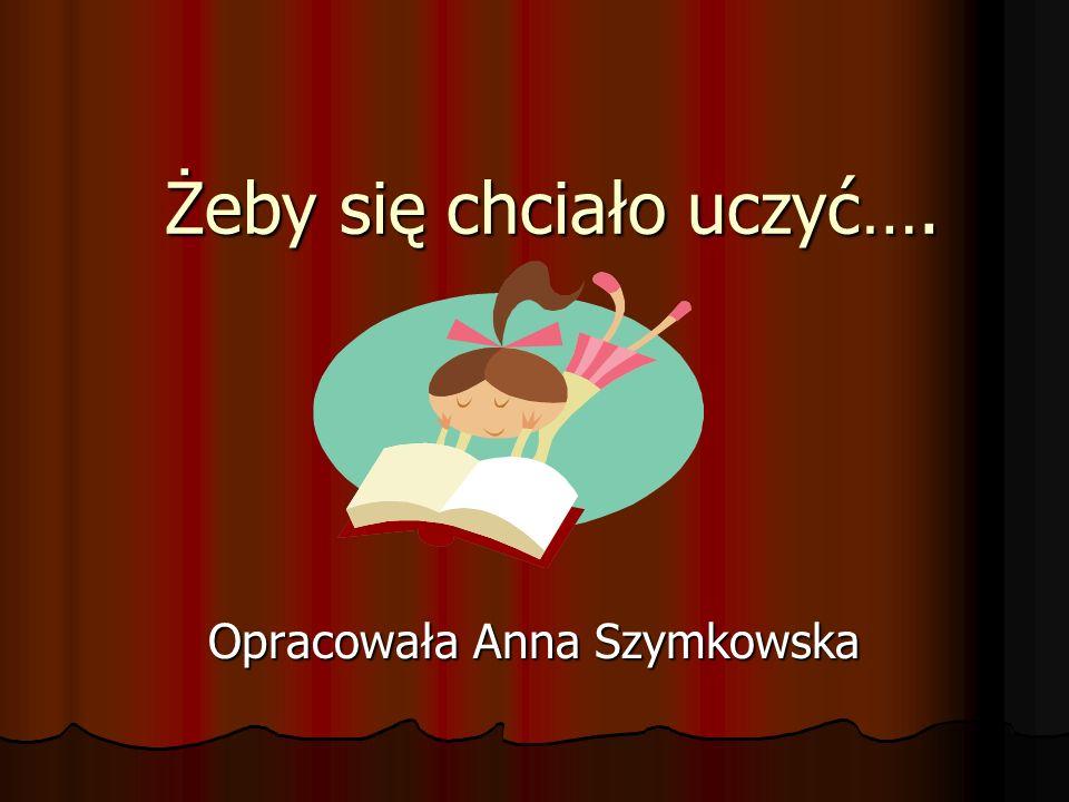 Żeby się chciało uczyć…. Opracowała Anna Szymkowska