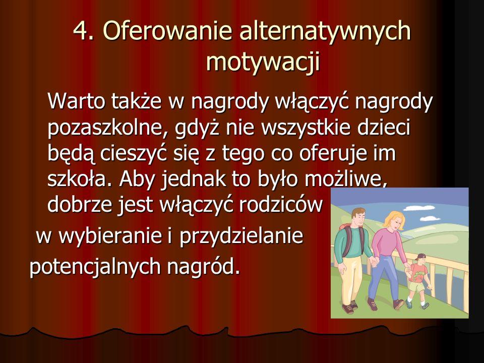 4. Oferowanie alternatywnych motywacji Warto także w nagrody włączyć nagrody pozaszkolne, gdyż nie wszystkie dzieci będą cieszyć się z tego co oferuje