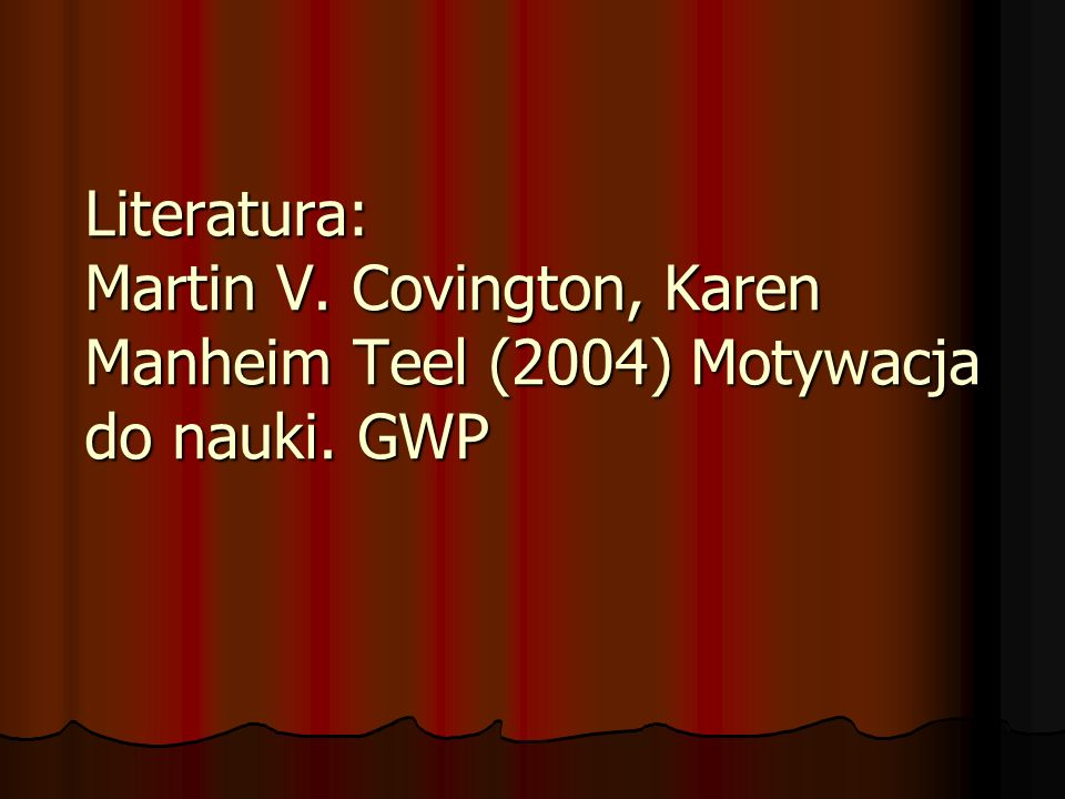 Literatura: Martin V. Covington, Karen Manheim Teel (2004) Motywacja do nauki. GWP