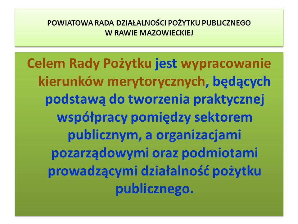 POWIATOWA RADA DZIAŁALNOŚCI POŻYTKU PUBLICZNEGO W RAWIE MAZOWIECKIEJ Rada Pożytku pełni funkcję doradczą i inicjatywną oraz realizuje swój cel poprzez zadania określone w ustawie.