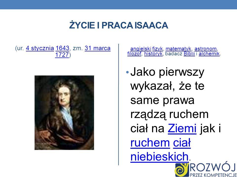 ŻYCIE I PRACA ISAACA (ur. 4 stycznia 1643, zm. 31 marca 1727)4 stycznia164331 marca 1727 angielskiangielski fizyk, matematyk, astronom, filozof, histo