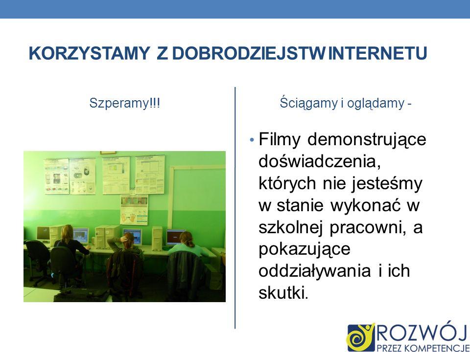KORZYSTAMY Z DOBRODZIEJSTW INTERNETU Szperamy!!!Ściągamy i oglądamy - Filmy demonstrujące doświadczenia, których nie jesteśmy w stanie wykonać w szkol